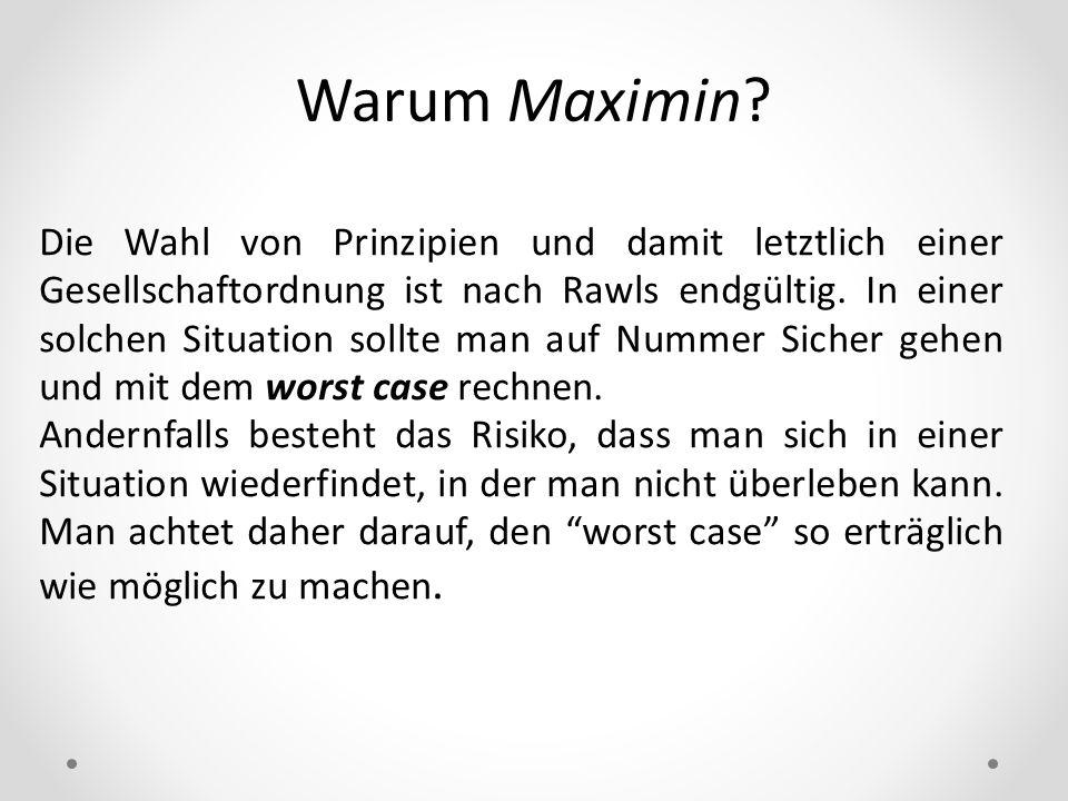 Warum Maximin? Die Wahl von Prinzipien und damit letztlich einer Gesellschaftordnung ist nach Rawls endgültig. In einer solchen Situation sollte man a