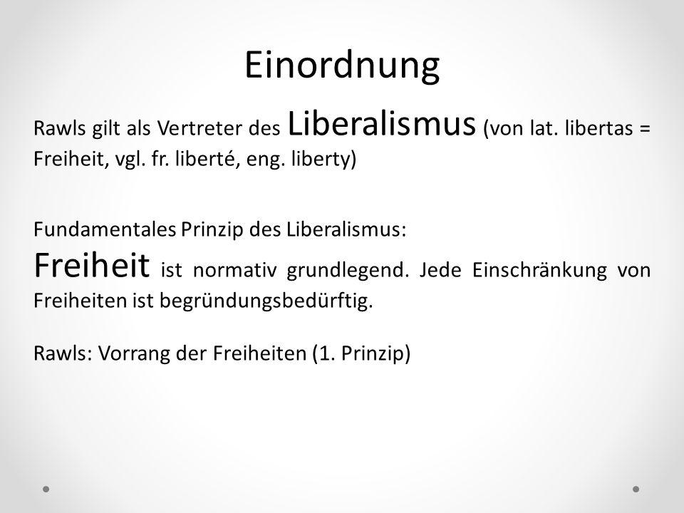 Einordnung Rawls gilt als Vertreter des Liberalismus (von lat. libertas = Freiheit, vgl. fr. liberté, eng. liberty) Fundamentales Prinzip des Liberali