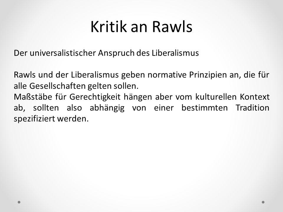 Kritik an Rawls Der universalistischer Anspruch des Liberalismus Rawls und der Liberalismus geben normative Prinzipien an, die für alle Gesellschaften