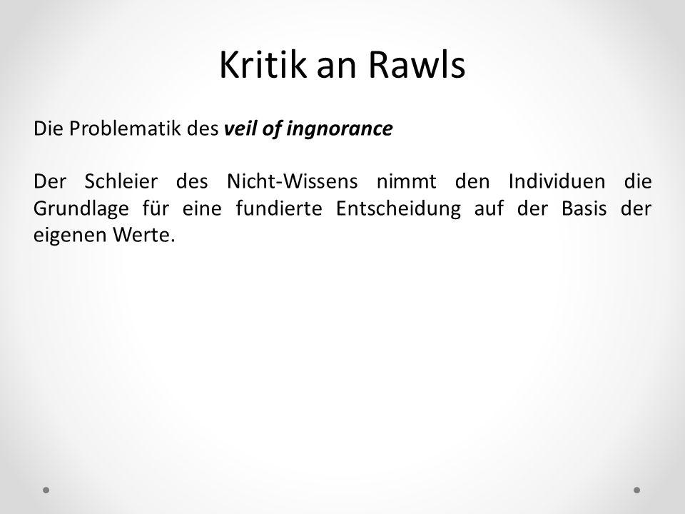 Kritik an Rawls Die Problematik des veil of ingnorance Der Schleier des Nicht-Wissens nimmt den Individuen die Grundlage für eine fundierte Entscheidu