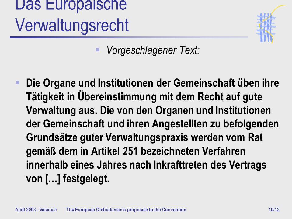 April 2003 - ValenciaThe European Ombudsmans proposals to the Convention10/12 Das Europäische Verwaltungsrecht Vorgeschlagener Text: Die Organe und Institutionen der Gemeinschaft üben ihre Tätigkeit in Übereinstimmung mit dem Recht auf gute Verwaltung aus.