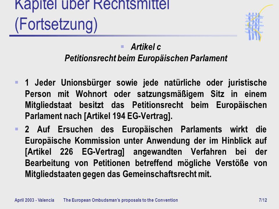 April 2003 - ValenciaThe European Ombudsmans proposals to the Convention7/12 Kapitel über Rechtsmittel (Fortsetzung) Artikel c Petitionsrecht beim Europäischen Parlament 1 Jeder Unionsbürger sowie jede natürliche oder juristische Person mit Wohnort oder satzungsmäßigem Sitz in einem Mitgliedstaat besitzt das Petitionsrecht beim Europäischen Parlament nach [Artikel 194 EG-Vertrag].