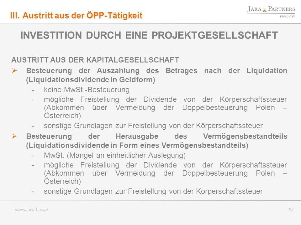 www.jara-law.pl 12 INVESTITION DURCH EINE PROJEKTGESELLSCHAFT AUSTRITT AUS DER KAPITALGESELLSCHAFT Besteuerung der Auszahlung des Betrages nach der Liquidation (Liquidationsdividende in Geldform) -keine MwSt.-Besteuerung -mögliche Freistellung der Dividende von der Körperschaftssteuer (Abkommen über Vermeidung der Doppelbesteuerung Polen – Österreich) -sonstige Grundlagen zur Freistellung von der Körperschaftssteuer Besteuerung der Herausgabe des Vermögensbestandteils (Liquidationsdividende in Form eines Vermögensbestandteils) -MwSt.