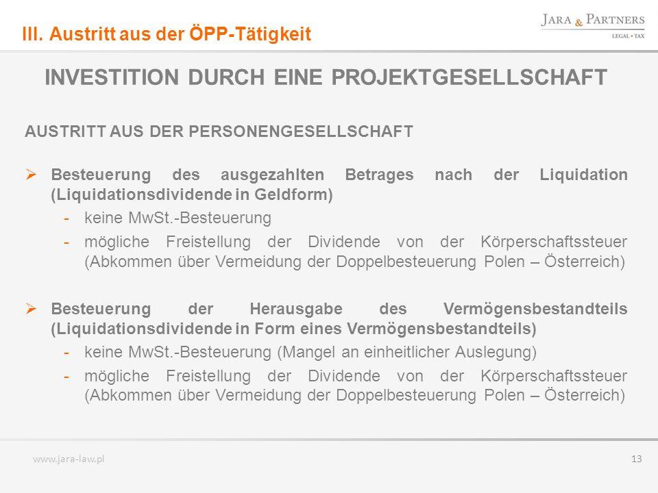 www.jara-law.pl 13 INVESTITION DURCH EINE PROJEKTGESELLSCHAFT AUSTRITT AUS DER PERSONENGESELLSCHAFT Besteuerung des ausgezahlten Betrages nach der Liquidation (Liquidationsdividende in Geldform) -keine MwSt.-Besteuerung -mögliche Freistellung der Dividende von der Körperschaftssteuer (Abkommen über Vermeidung der Doppelbesteuerung Polen – Österreich) Besteuerung der Herausgabe des Vermögensbestandteils (Liquidationsdividende in Form eines Vermögensbestandteils) -keine MwSt.-Besteuerung (Mangel an einheitlicher Auslegung) -mögliche Freistellung der Dividende von der Körperschaftssteuer (Abkommen über Vermeidung der Doppelbesteuerung Polen – Österreich) III.