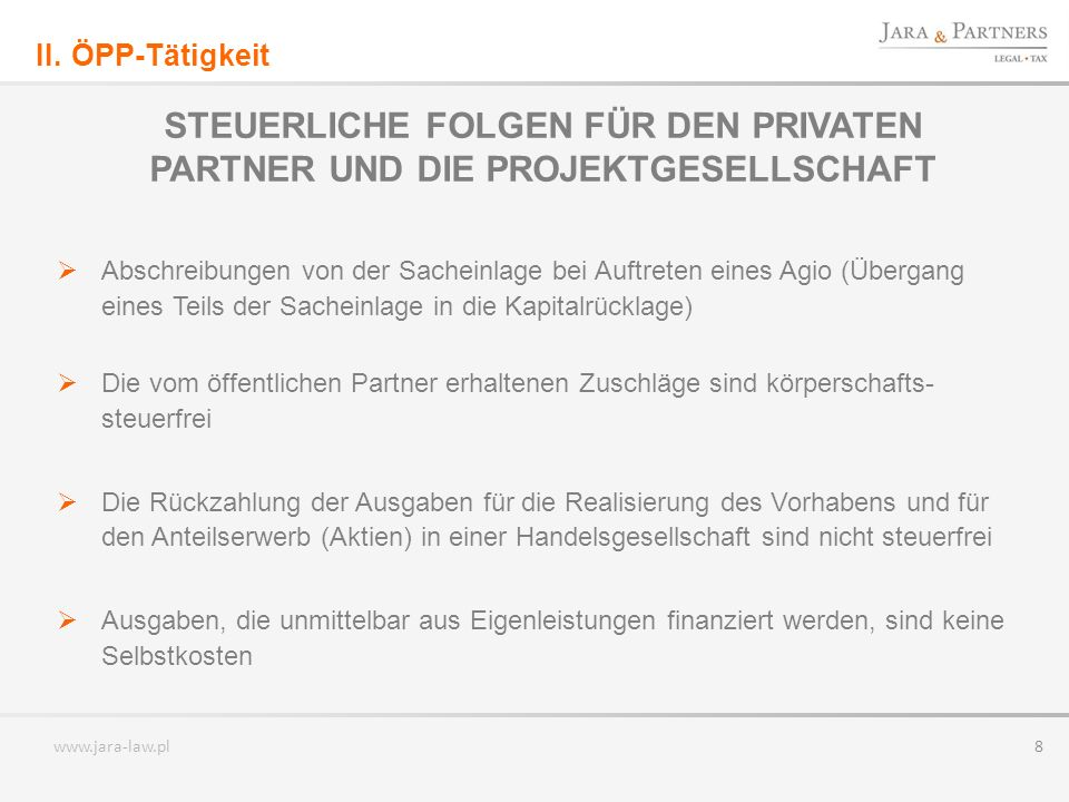 www.jara-law.pl 8 STEUERLICHE FOLGEN FÜR DEN PRIVATEN PARTNER UND DIE PROJEKTGESELLSCHAFT Abschreibungen von der Sacheinlage bei Auftreten eines Agio (Übergang eines Teils der Sacheinlage in die Kapitalrücklage) Die vom öffentlichen Partner erhaltenen Zuschläge sind körperschafts- steuerfrei Die Rückzahlung der Ausgaben für die Realisierung des Vorhabens und für den Anteilserwerb (Aktien) in einer Handelsgesellschaft sind nicht steuerfrei Ausgaben, die unmittelbar aus Eigenleistungen finanziert werden, sind keine Selbstkosten II.