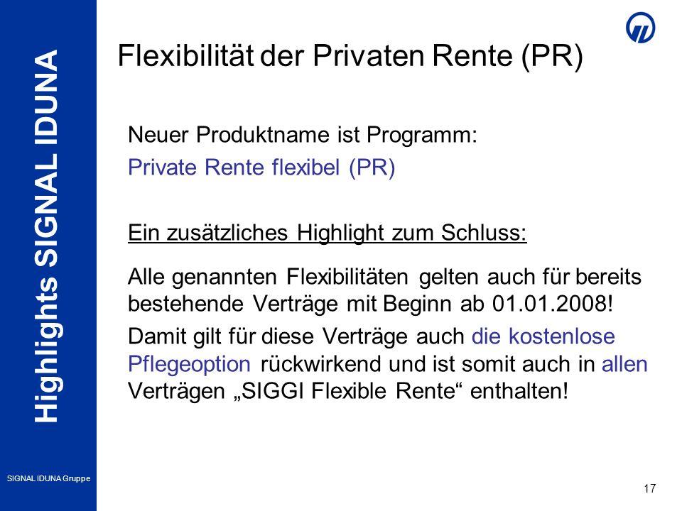 Highlights SIGNAL IDUNA SIGNAL IDUNA Gruppe 17 Neuer Produktname ist Programm: Private Rente flexibel (PR) Ein zusätzliches Highlight zum Schluss: Alle genannten Flexibilitäten gelten auch für bereits bestehende Verträge mit Beginn ab 01.01.2008.