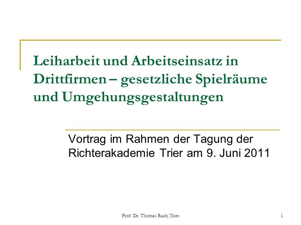 Prof. Dr. Thomas Raab, Trier1 Leiharbeit und Arbeitseinsatz in Drittfirmen – gesetzliche Spielräume und Umgehungsgestaltungen Vortrag im Rahmen der Ta