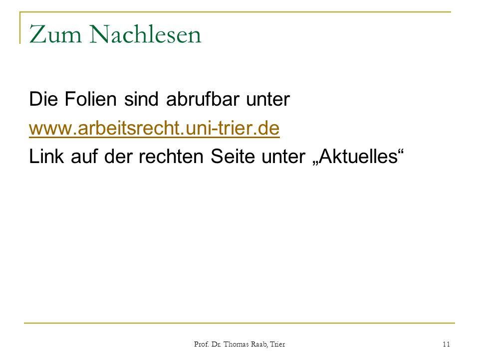 Prof. Dr. Thomas Raab, Trier 11 Zum Nachlesen Die Folien sind abrufbar unter www.arbeitsrecht.uni-trier.de Link auf der rechten Seite unter Aktuelles
