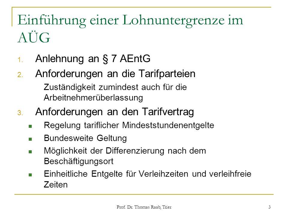 Prof. Dr. Thomas Raab, Trier 3 Einführung einer Lohnuntergrenze im AÜG 1. Anlehnung an § 7 AEntG 2. Anforderungen an die Tarifparteien Zuständigkeit z