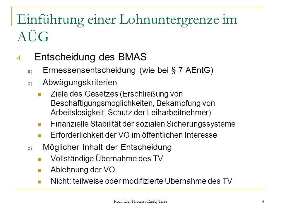 Prof. Dr. Thomas Raab, Trier 4 Einführung einer Lohnuntergrenze im AÜG 4. Entscheidung des BMAS a) Ermessensentscheidung (wie bei § 7 AEntG) b) Abwägu