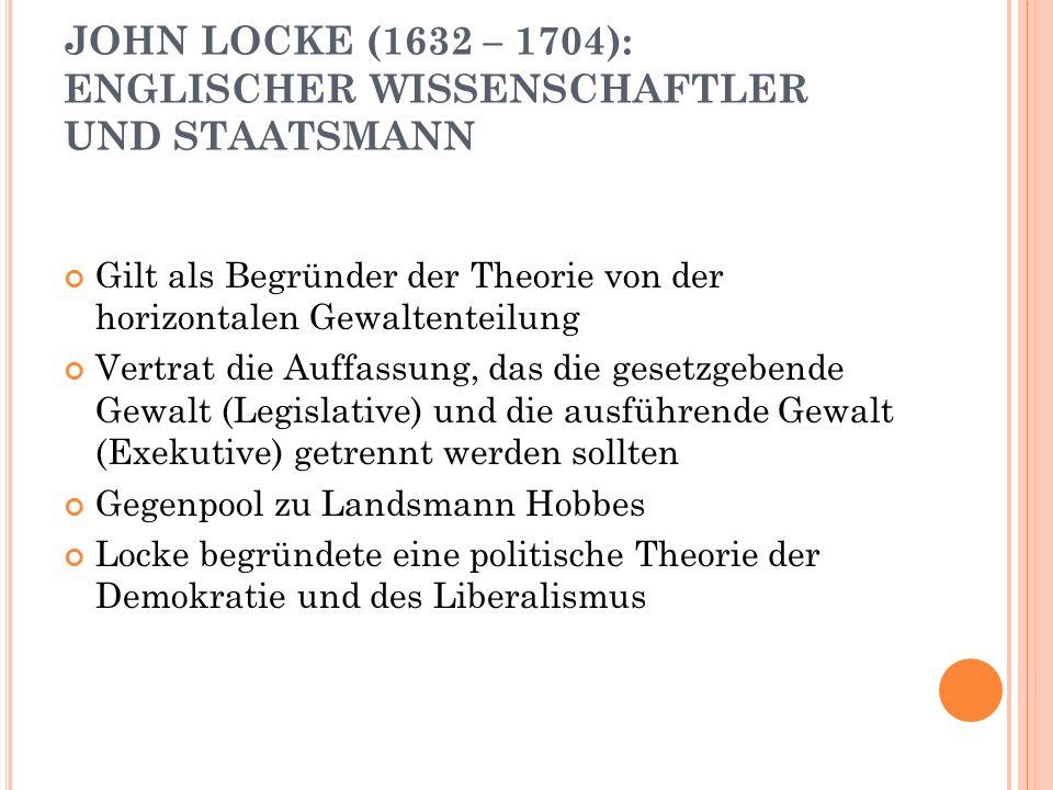 JOHN LOCKE (1632 – 1704): ENGLISCHER WISSENSCHAFTLER UND STAATSMANN Gilt als Begründer der Theorie von der horizontalen Gewaltenteilung Vertrat die Au