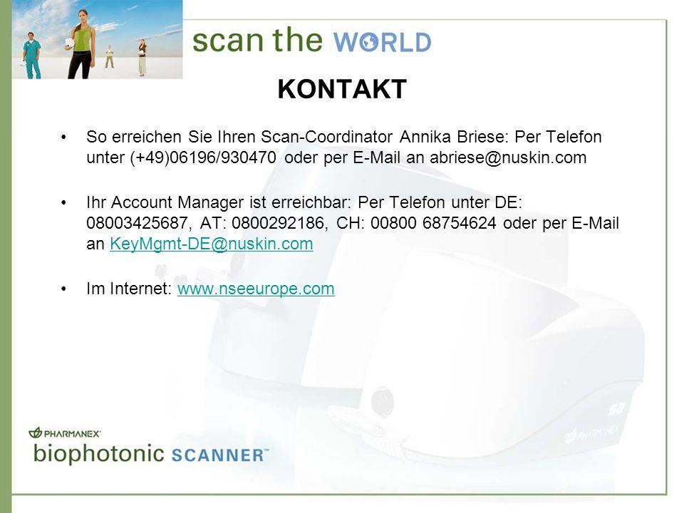 KONTAKT So erreichen Sie Ihren Scan-Coordinator Annika Briese: Per Telefon unter (+49)06196/930470 oder per E-Mail an abriese@nuskin.com Ihr Account Manager ist erreichbar: Per Telefon unter DE: 08003425687, AT: 0800292186, CH: 00800 68754624 oder per E-Mail an KeyMgmt-DE@nuskin.comKeyMgmt-DE@nuskin.com Im Internet: www.nseeurope.comwww.nseeurope.com
