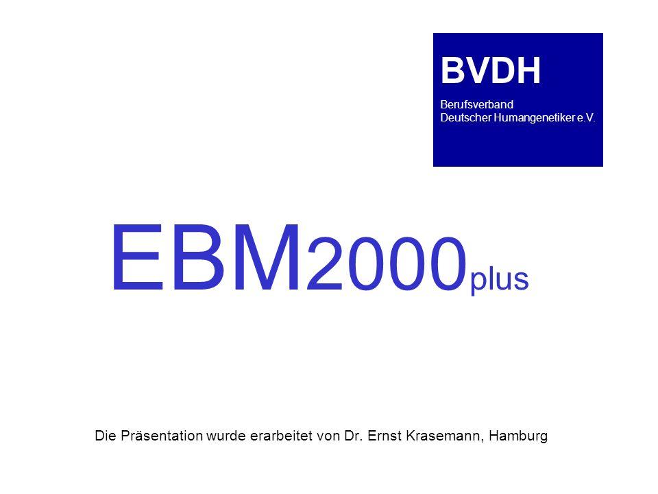 EBM 2000 plus Die Präsentation wurde erarbeitet von Dr. Ernst Krasemann, Hamburg BVDH Berufsverband Deutscher Humangenetiker e.V.
