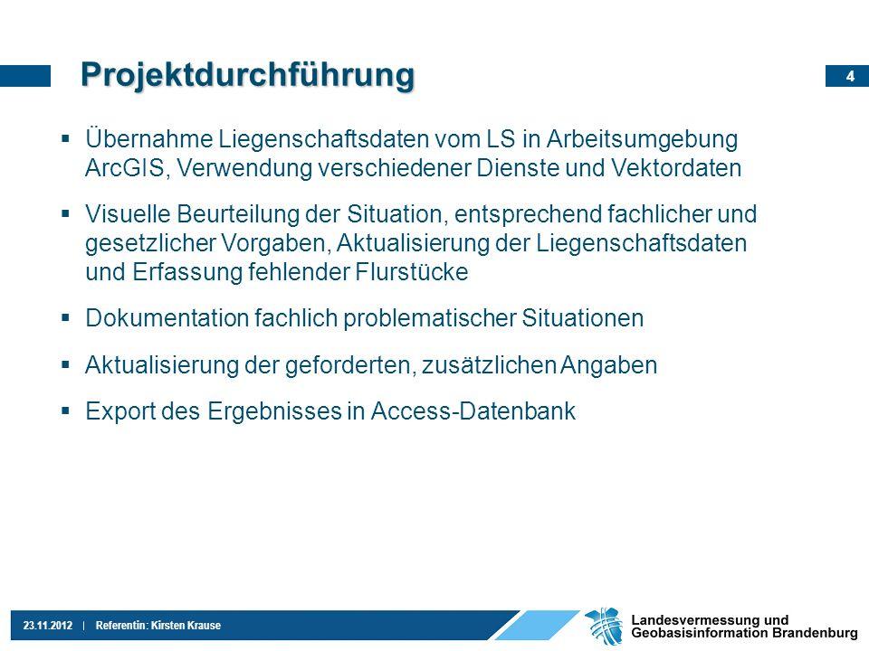 4 23.11.2012Referentin: Kirsten Krause Projektdurchführung Übernahme Liegenschaftsdaten vom LS in Arbeitsumgebung ArcGIS, Verwendung verschiedener Die