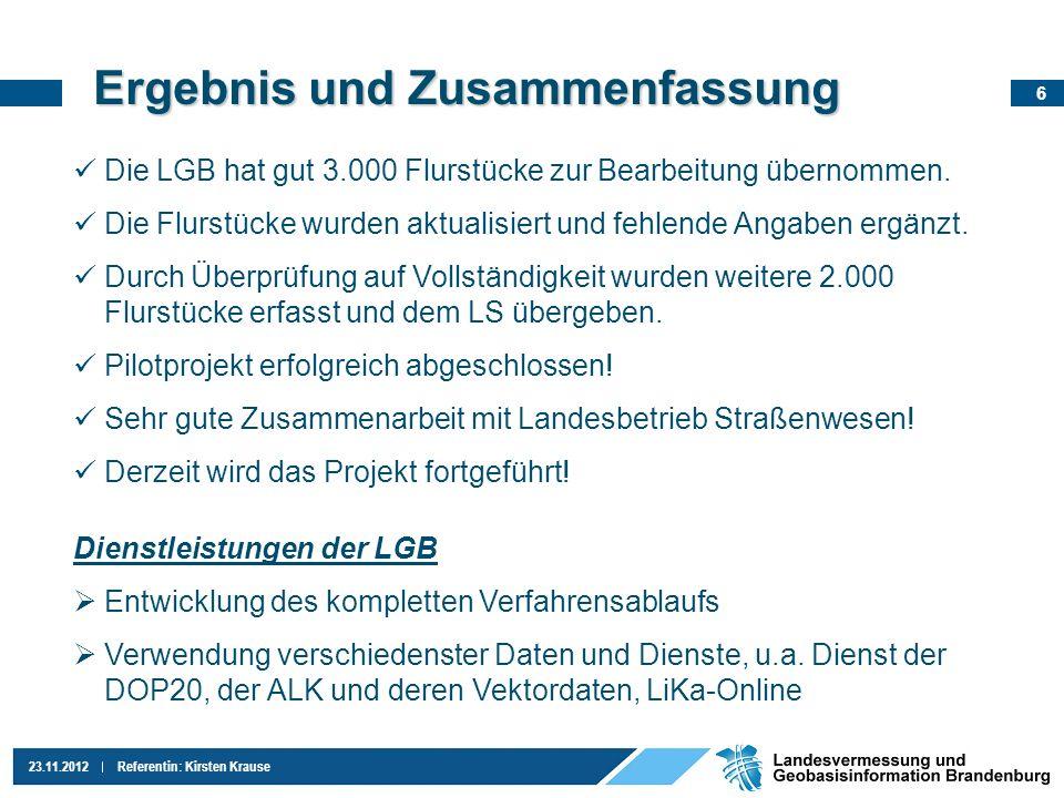 6 23.11.2012Referentin: Kirsten Krause Ergebnis und Zusammenfassung Die LGB hat gut 3.000 Flurstücke zur Bearbeitung übernommen. Die Flurstücke wurden