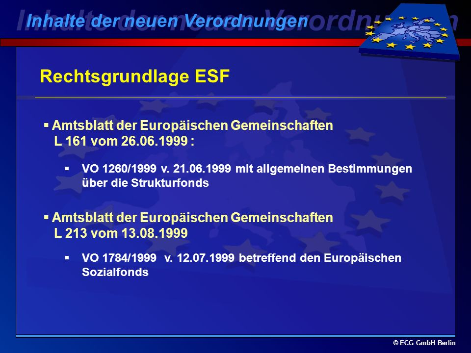 © ECG GmbH Berlin Inhalte der neuen Verordnungen Europäischer Sozialfonds Inhalte der neuen Verordnungen Aufgabe: Entwicklung der Humanressourcen und