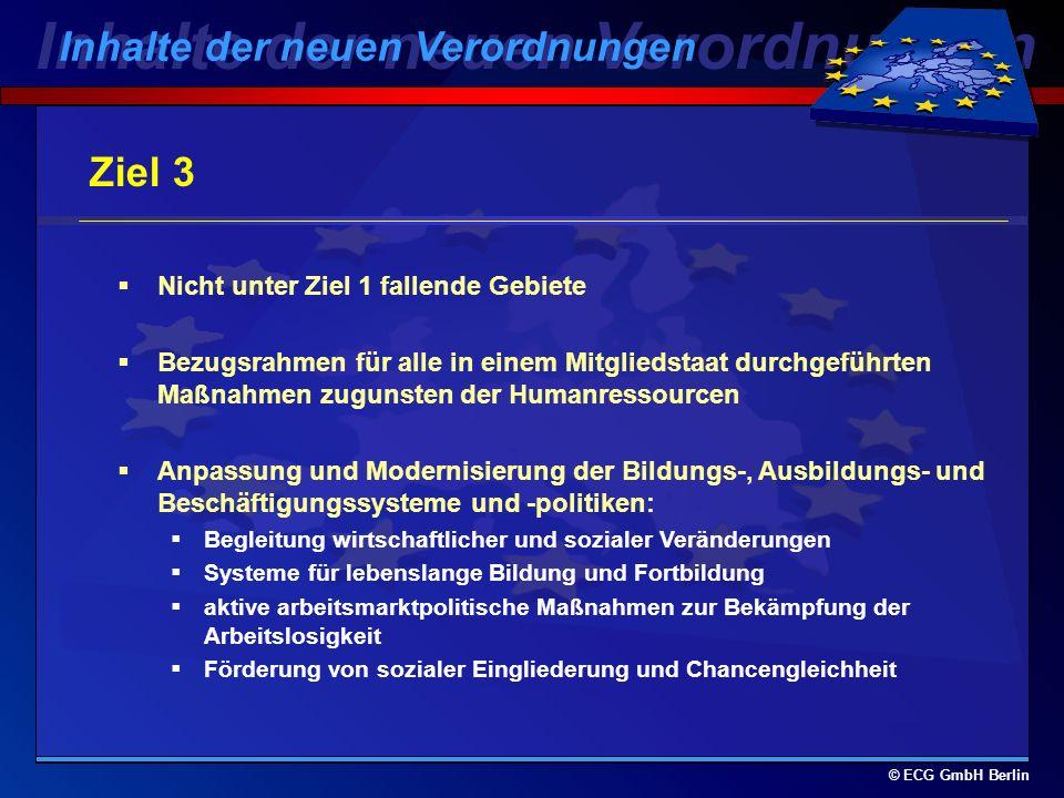 © ECG GmbH Berlin Übergangsunterstützung: Berlin-Ost bis 31.12.2005 Ehemalige Ziel 1-Regionen: 2000-2005: schrittweise verringerte Unterstützung aus dem EFRE, ESF, EAGFL-Ausrichtung und FIAF Trägerstammblatt 2006: für diejenigen Teile der Regionen, die die Kriterien für Ziel 2 erfüllen: Ausweitung des Programms Ziel 1: Übergangsbestimmungen keine abrupte Einstellung der EU-Förderung für die Regionen Inhalte der neuen Verordnungen