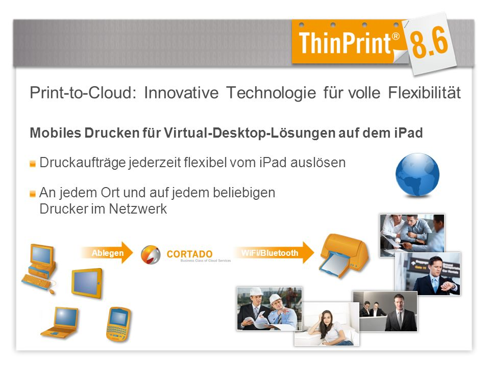 Mobiles Drucken für Virtual-Desktop-Lösungen auf dem iPad Druckaufträge jederzeit flexibel vom iPad auslösen An jedem Ort und auf jedem beliebigen Drucker im Netzwerk AblegenWiFi/Bluetooth Print-to-Cloud: Innovative Technologie für volle Flexibilität