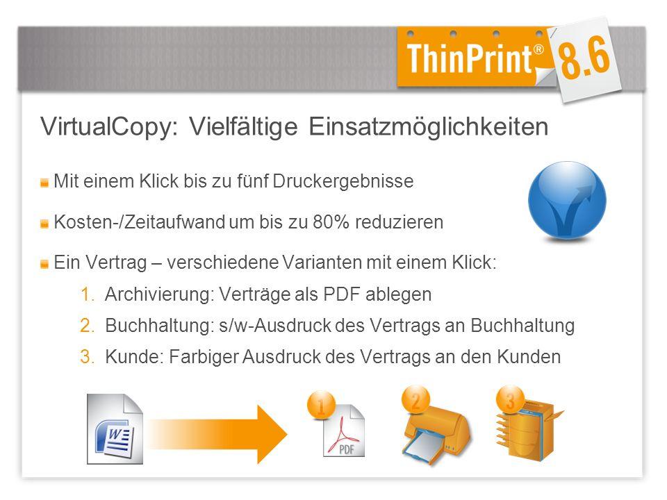 VirtualCopy: Vielfältige Einsatzmöglichkeiten Mit einem Klick bis zu fünf Druckergebnisse Kosten-/Zeitaufwand um bis zu 80% reduzieren Ein Vertrag – verschiedene Varianten mit einem Klick: 1.Archivierung: Verträge als PDF ablegen 2.Buchhaltung: s/w-Ausdruck des Vertrags an Buchhaltung 3.Kunde: Farbiger Ausdruck des Vertrags an den Kunden