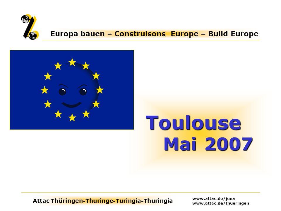 Attac Thüringen-Thuringe-Turingia-Thuringia Europa bauen – Construisons Europe – Build Europe www.attac.de/jena www.attac.de/thueringen Toulouse Mai2007 Toulouse Mai 2007