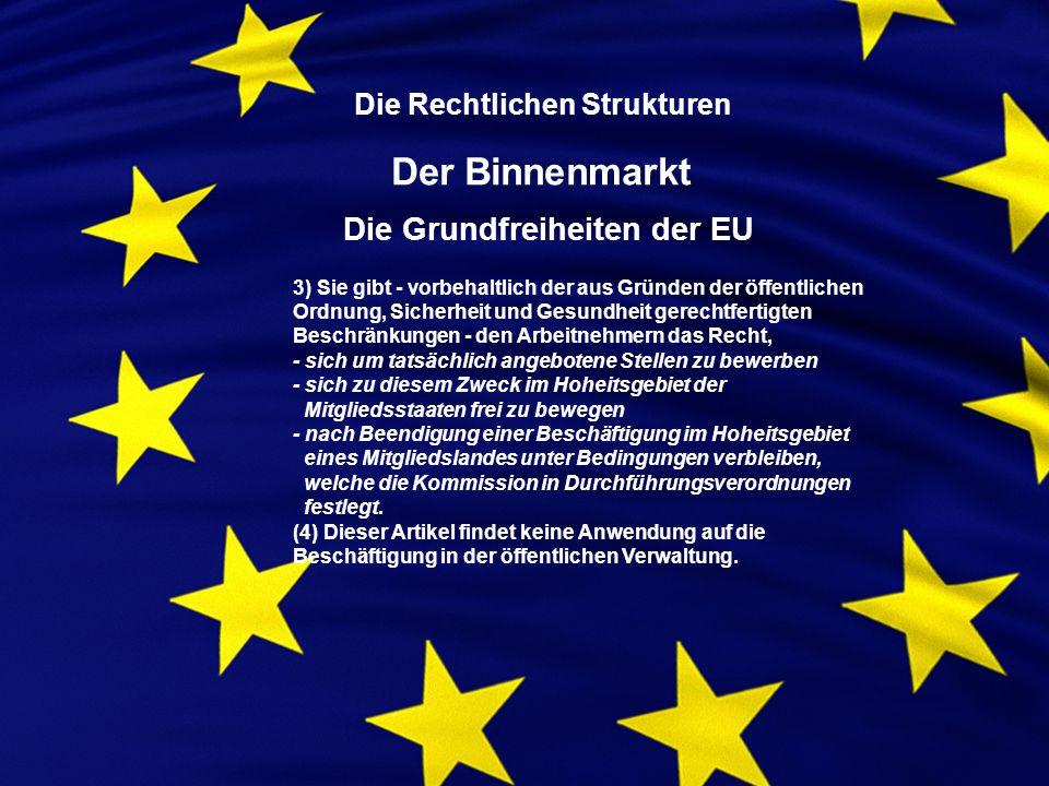 Die Rechtlichen Strukturen Der Binnenmarkt Die Grundfreiheiten der EU 3) Sie gibt - vorbehaltlich der aus Gründen der öffentlichen Ordnung, Sicherheit und Gesundheit gerechtfertigten Beschränkungen - den Arbeitnehmern das Recht, - sich um tatsächlich angebotene Stellen zu bewerben - sich zu diesem Zweck im Hoheitsgebiet der Mitgliedsstaaten frei zu bewegen - nach Beendigung einer Beschäftigung im Hoheitsgebiet eines Mitgliedslandes unter Bedingungen verbleiben, welche die Kommission in Durchführungsverordnungen festlegt.