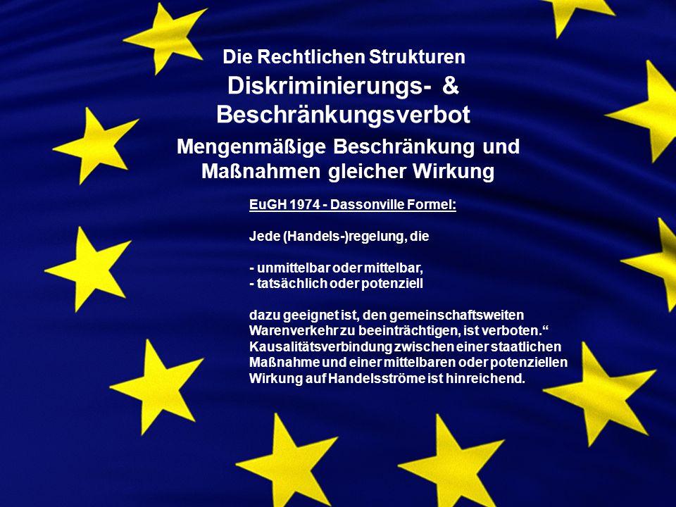 Die Rechtlichen Strukturen Diskriminierungs- & Beschränkungsverbot Mengenmäßige Beschränkung und Maßnahmen gleicher Wirkung EuGH 1974 - Dassonville Formel: Jede (Handels-)regelung, die - unmittelbar oder mittelbar, - tatsächlich oder potenziell dazu geeignet ist, den gemeinschaftsweiten Warenverkehr zu beeinträchtigen, ist verboten.