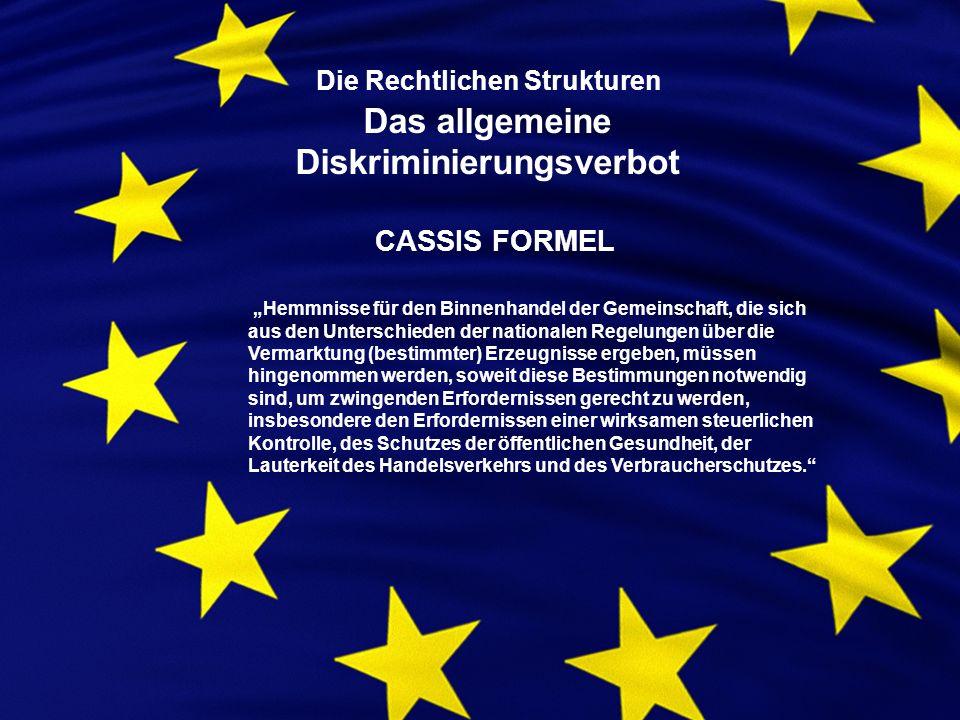 Die Rechtlichen Strukturen Das allgemeine Diskriminierungsverbot CASSIS FORMEL Hemmnisse für den Binnenhandel der Gemeinschaft, die sich aus den Unterschieden der nationalen Regelungen über die Vermarktung (bestimmter) Erzeugnisse ergeben, müssen hingenommen werden, soweit diese Bestimmungen notwendig sind, um zwingenden Erfordernissen gerecht zu werden, insbesondere den Erfordernissen einer wirksamen steuerlichen Kontrolle, des Schutzes der öffentlichen Gesundheit, der Lauterkeit des Handelsverkehrs und des Verbraucherschutzes.