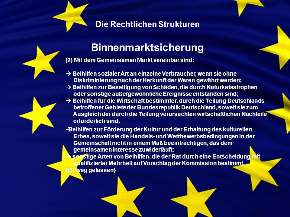 Die Rechtlichen Strukturen Binnenmarktsicherung (2) Mit dem Gemeinsamen Markt vereinbar sind: Beihilfen sozialer Art an einzelne Verbraucher, wenn sie ohne Diskriminierung nach der Herkunft der Waren gewährt werden; Beihilfen zur Beseitigung von Schäden, die durch Naturkatastrophen oder sonstige außergewöhnliche Ereignisse entstanden sind; Beihilfen für die Wirtschaft bestimmter, durch die Teilung Deutschlands betroffener Gebiete der Bundesrepublik Deutschland, soweit sie zum Ausgleich der durch die Teilung verursachten wirtschaftlichen Nachteile erforderlich sind.