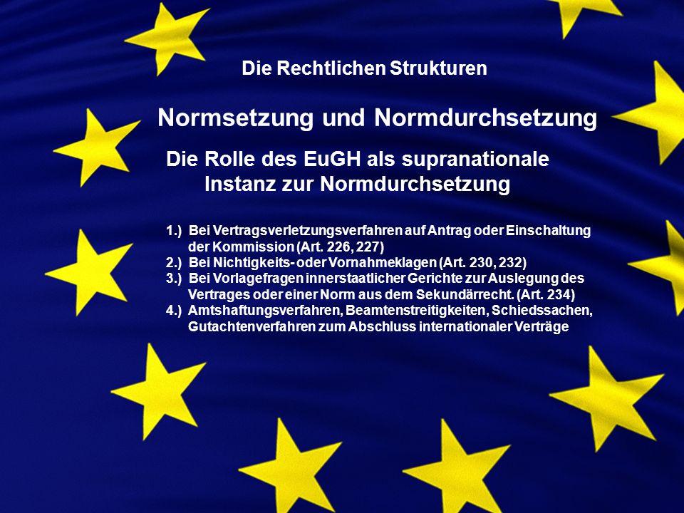 Die Rechtlichen Strukturen Normsetzung und Normdurchsetzung Die Rolle des EuGH als supranationale Instanz zur Normdurchsetzung 1.) Bei Vertragsverletzungsverfahren auf Antrag oder Einschaltung der Kommission (Art.