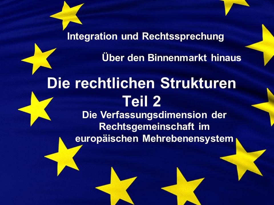 Die rechtlichen Strukturen Teil 2 Integration und Rechtssprechung Über den Binnenmarkt hinaus Die Verfassungsdimension der Rechtsgemeinschaft im europäischen Mehrebenensystem