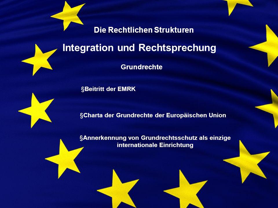 Die Rechtlichen Strukturen Integration und Rechtsprechung Grundrechte §Beitritt der EMRK §Charta der Grundrechte der Europäischen Union §Annerkennung von Grundrechtsschutz als einzige internationale Einrichtung