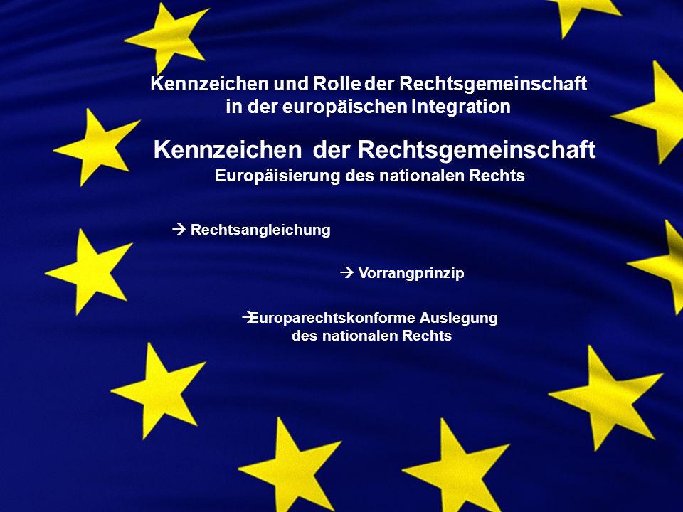 Kennzeichen der Rechtsgemeinschaft Europäisierung des nationalen Rechts Rechtsangleichung Vorrangprinzip Europarechtskonforme Auslegung des nationalen Rechts