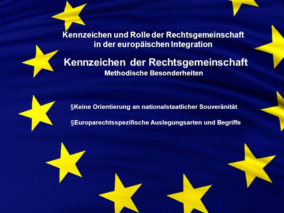 Kennzeichen und Rolle der Rechtsgemeinschaft in der europäischen Integration Kennzeichen der Rechtsgemeinschaft Methodische Besonderheiten §Keine Orientierung an nationalstaatlicher Souveränität §Europarechtsspezifische Auslegungsarten und Begriffe