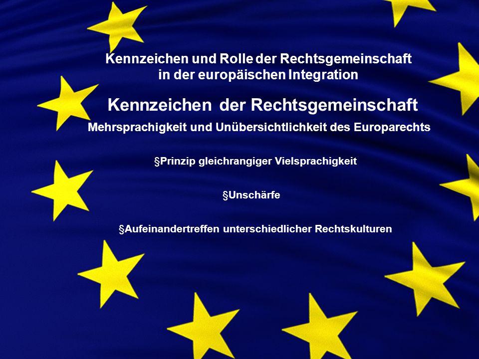 Kennzeichen und Rolle der Rechtsgemeinschaft in der europäischen Integration Kennzeichen der Rechtsgemeinschaft Mehrsprachigkeit und Unübersichtlichkeit des Europarechts §Prinzip gleichrangiger Vielsprachigkeit §Unschärfe §Aufeinandertreffen unterschiedlicher Rechtskulturen