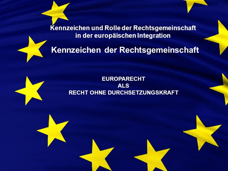 Kennzeichen und Rolle der Rechtsgemeinschaft in der europäischen Integration Kennzeichen der Rechtsgemeinschaft EUROPARECHT ALS RECHT OHNE DURCHSETZUNGSKRAFT