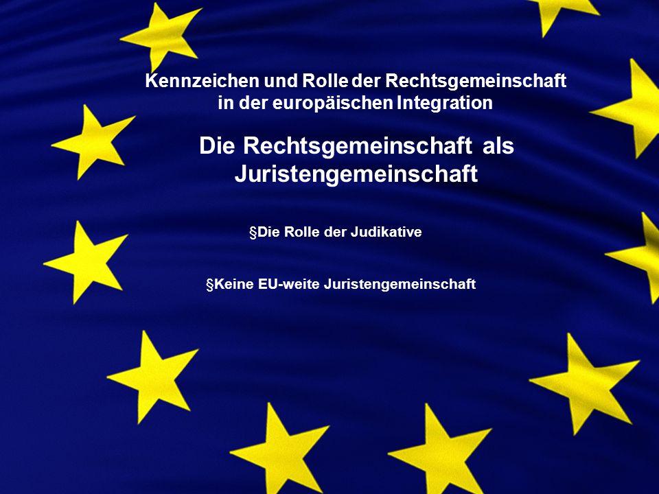 Kennzeichen und Rolle der Rechtsgemeinschaft in der europäischen Integration Die Rechtsgemeinschaft als Juristengemeinschaft §Die Rolle der Judikative §Keine EU-weite Juristengemeinschaft