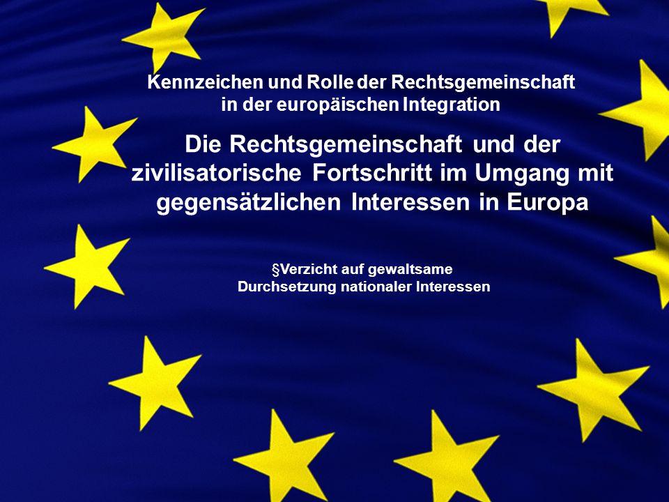 Kennzeichen und Rolle der Rechtsgemeinschaft in der europäischen Integration Die Rechtsgemeinschaft und der zivilisatorische Fortschritt im Umgang mit gegensätzlichen Interessen in Europa §Verzicht auf gewaltsame Durchsetzung nationaler Interessen
