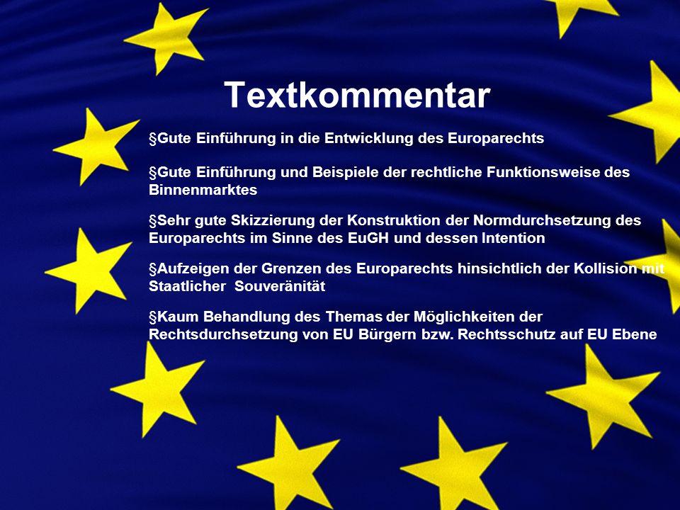 Textkommentar §Gute Einführung in die Entwicklung des Europarechts §Gute Einführung und Beispiele der rechtliche Funktionsweise des Binnenmarktes §Sehr gute Skizzierung der Konstruktion der Normdurchsetzung des Europarechts im Sinne des EuGH und dessen Intention §Aufzeigen der Grenzen des Europarechts hinsichtlich der Kollision mit Staatlicher Souveränität §Kaum Behandlung des Themas der Möglichkeiten der Rechtsdurchsetzung von EU Bürgern bzw.