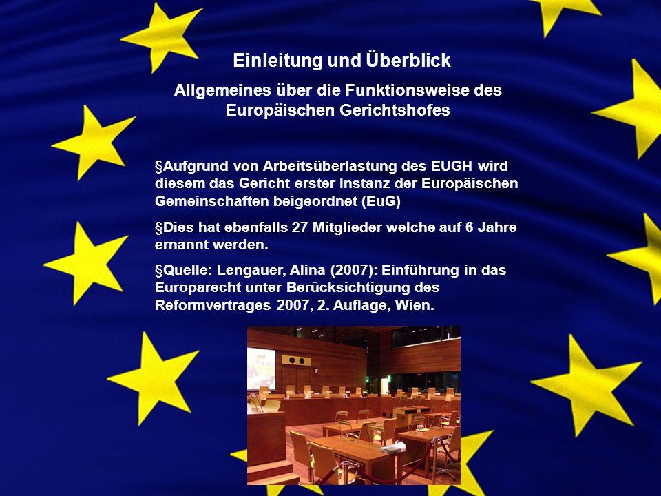 Einleitung und Überblick Allgemeines über die Funktionsweise des Europäischen Gerichtshofes §Aufgrund von Arbeitsüberlastung des EUGH wird diesem das Gericht erster Instanz der Europäischen Gemeinschaften beigeordnet (EuG) §Dies hat ebenfalls 27 Mitglieder welche auf 6 Jahre ernannt werden.