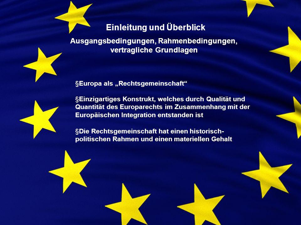 Einleitung und Überblick Ausgangsbedingungen, Rahmenbedingungen, vertragliche Grundlagen §Europa als Rechtsgemeinschaft §Einzigartiges Konstrukt, welches durch Qualität und Quantität des Europarechts im Zusammenhang mit der Europäischen Integration entstanden ist §Die Rechtsgemeinschaft hat einen historisch- politischen Rahmen und einen materiellen Gehalt