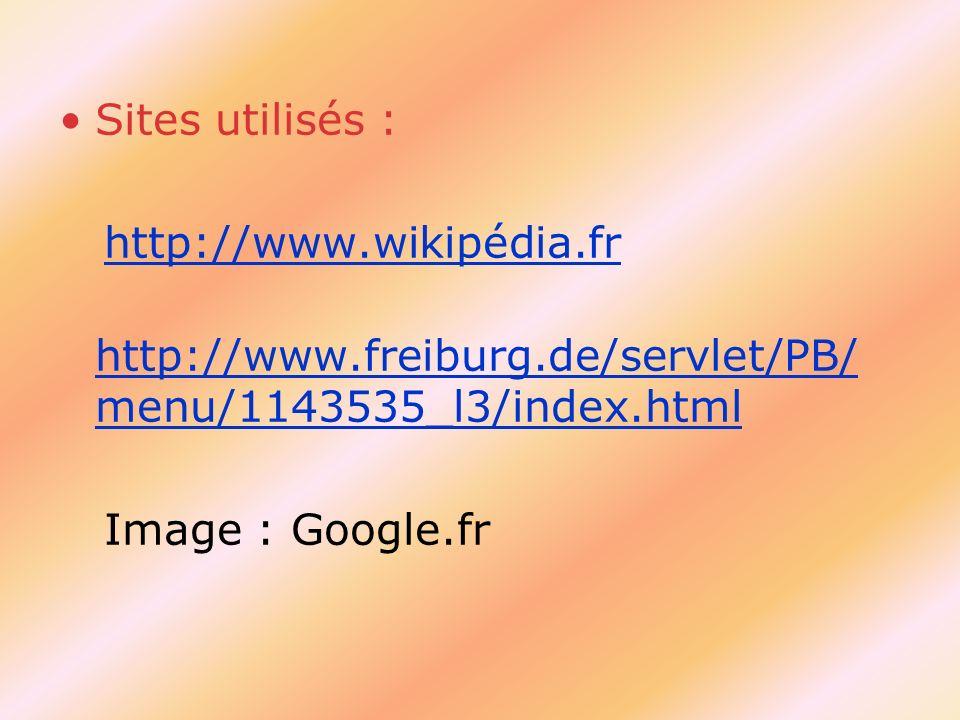 Sites utilisés : http://www.wikipédia.fr http://www.freiburg.de/servlet/PB/ menu/1143535_l3/index.html http://www.freiburg.de/servlet/PB/ menu/1143535