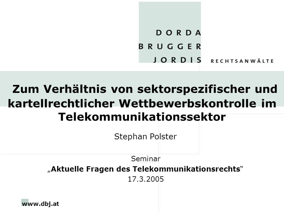 www.dbj.at Zum Verhältnis von sektorspezifischer und kartellrechtlicher Wettbewerbskontrolle im Telekommunikationssektor Stephan Polster Seminar Aktuelle Fragen des Telekommunikationsrechts 17.3.2005