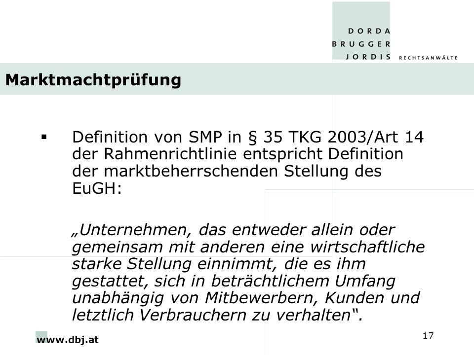 www.dbj.at 17 Marktmachtprüfung Definition von SMP in § 35 TKG 2003/Art 14 der Rahmenrichtlinie entspricht Definition der marktbeherrschenden Stellung des EuGH: Unternehmen, das entweder allein oder gemeinsam mit anderen eine wirtschaftliche starke Stellung einnimmt, die es ihm gestattet, sich in beträchtlichem Umfang unabhängig von Mitbewerbern, Kunden und letztlich Verbrauchern zu verhalten.
