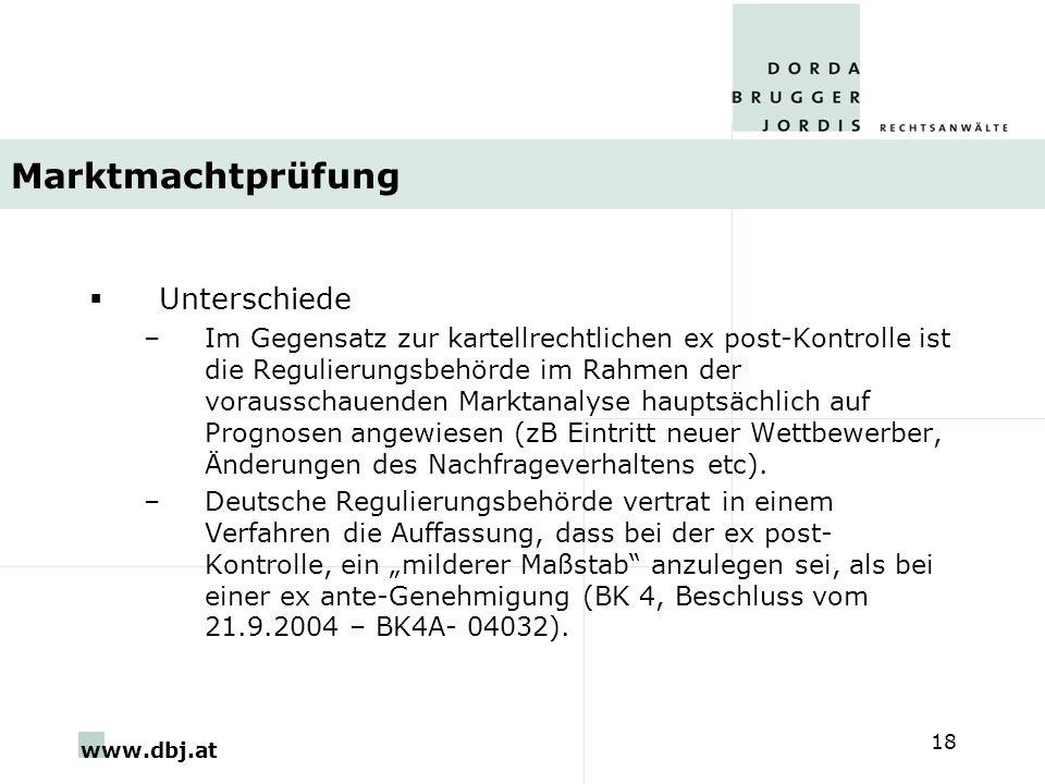 www.dbj.at 18 Marktmachtprüfung Unterschiede –Im Gegensatz zur kartellrechtlichen ex post-Kontrolle ist die Regulierungsbehörde im Rahmen der voraussc
