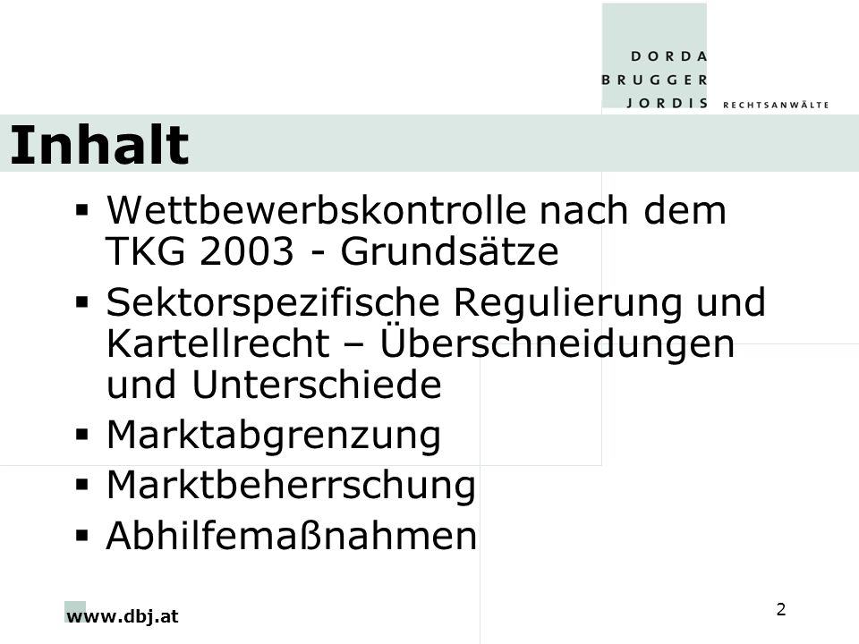 www.dbj.at 2 Inhalt Wettbewerbskontrolle nach dem TKG 2003 - Grundsätze Sektorspezifische Regulierung und Kartellrecht – Überschneidungen und Unterschiede Marktabgrenzung Marktbeherrschung Abhilfemaßnahmen