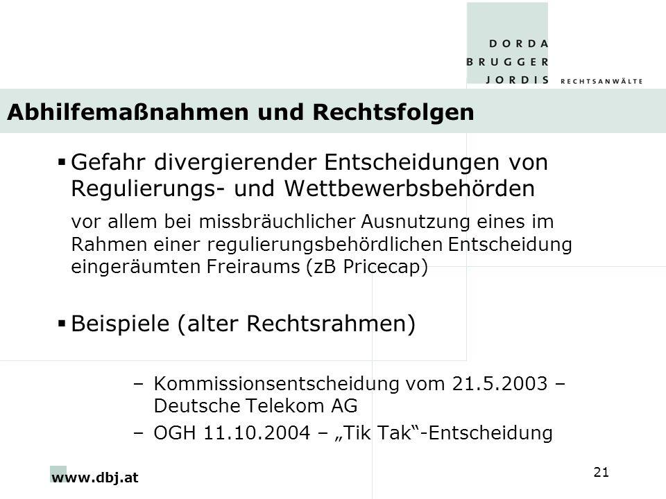 www.dbj.at 21 Abhilfemaßnahmen und Rechtsfolgen Gefahr divergierender Entscheidungen von Regulierungs- und Wettbewerbsbehörden vor allem bei missbräuchlicher Ausnutzung eines im Rahmen einer regulierungsbehördlichen Entscheidung eingeräumten Freiraums (zB Pricecap) Beispiele (alter Rechtsrahmen) –Kommissionsentscheidung vom 21.5.2003 – Deutsche Telekom AG –OGH 11.10.2004 – Tik Tak-Entscheidung