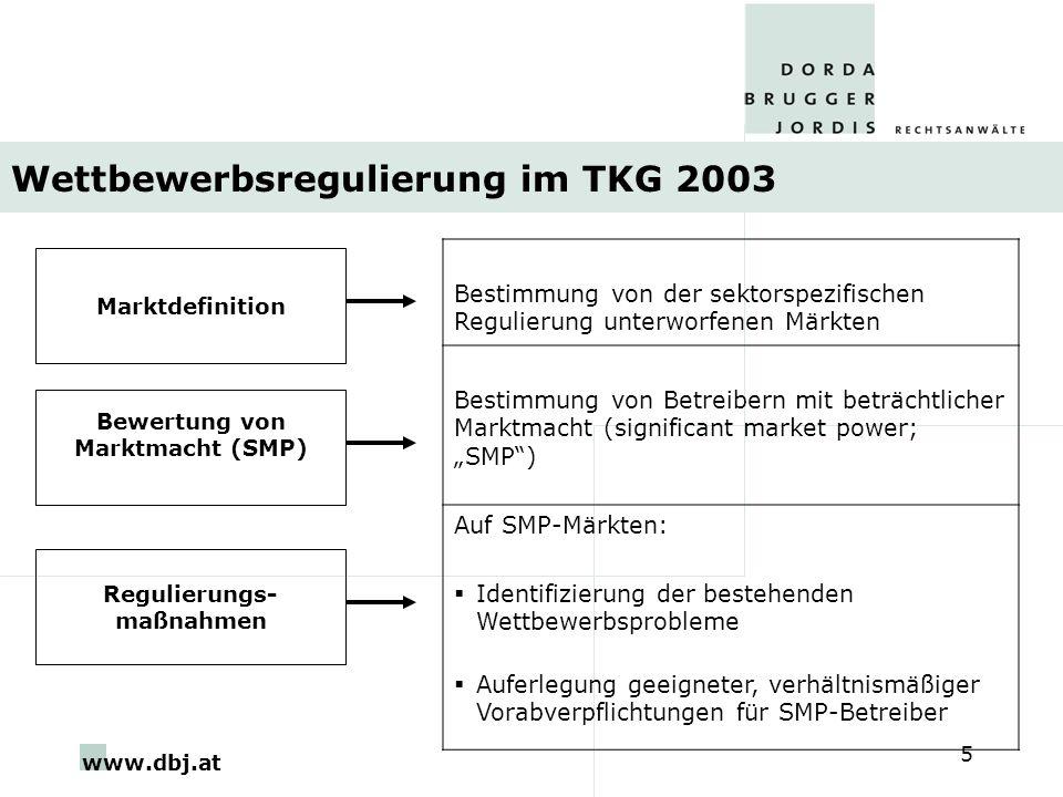 www.dbj.at 5 Wettbewerbsregulierung im TKG 2003 Marktdefinition Bestimmung von der sektorspezifischen Regulierung unterworfenen Märkten Bestimmung von Betreibern mit beträchtlicher Marktmacht (significant market power; SMP) Auf SMP-Märkten: Identifizierung der bestehenden Wettbewerbsprobleme Auferlegung geeigneter, verhältnismäßiger Vorabverpflichtungen für SMP-Betreiber Bewertung von Marktmacht (SMP) Regulierungs- maßnahmen