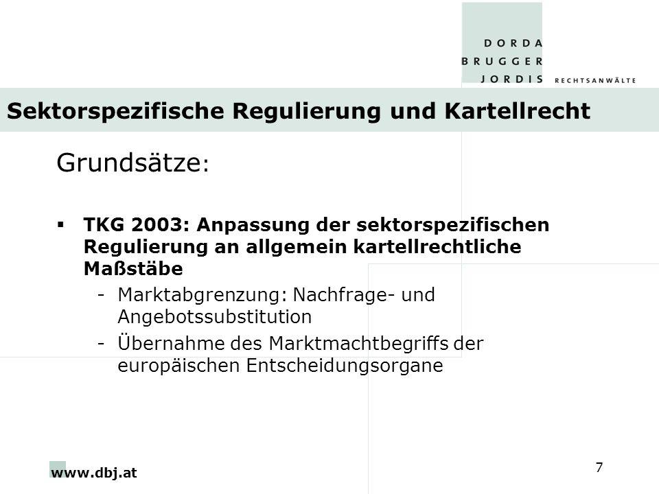www.dbj.at 7 Sektorspezifische Regulierung und Kartellrecht Grundsätze : TKG 2003: Anpassung der sektorspezifischen Regulierung an allgemein kartellrechtliche Maßstäbe -Marktabgrenzung: Nachfrage- und Angebotssubstitution -Übernahme des Marktmachtbegriffs der europäischen Entscheidungsorgane