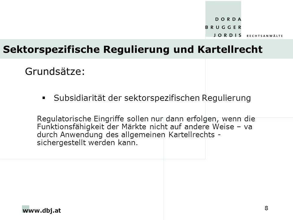 www.dbj.at 8 Sektorspezifische Regulierung und Kartellrecht Grundsätze: Subsidiarität der sektorspezifischen Regulierung Regulatorische Eingriffe sollen nur dann erfolgen, wenn die Funktionsfähigkeit der Märkte nicht auf andere Weise – va durch Anwendung des allgemeinen Kartellrechts - sichergestellt werden kann.