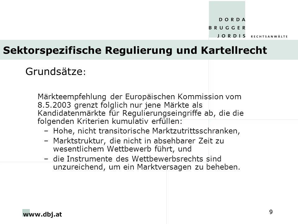 www.dbj.at 9 Sektorspezifische Regulierung und Kartellrecht Grundsätze : Märkteempfehlung der Europäischen Kommission vom 8.5.2003 grenzt folglich nur jene Märkte als Kandidatenmärkte für Regulierungseingriffe ab, die die folgenden Kriterien kumulativ erfüllen: –Hohe, nicht transitorische Marktzutrittsschranken, –Marktstruktur, die nicht in absehbarer Zeit zu wesentlichem Wettbewerb führt, und –die Instrumente des Wettbewerbsrechts sind unzureichend, um ein Marktversagen zu beheben.